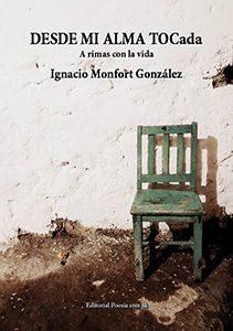 IGNACIO MONFORT GONZÁLEZ acaba de publicar un libro de poesía DESDE MI ALMA TOCada. A rimas con la vida. con la Editorial Poesía eres tú. En el año 2018